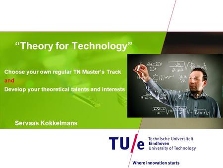 """Theory for Technology"" Choose your own regular TN Master's Track and Develop your theoretical talents and interests Servaas Kokkelmans."