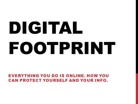 DIGITAL FOOTPRINT EVERYTHING YOU DO IS ONLINE. HOW YOU CAN PROTECT YOURSELF AND YOUR INFO.