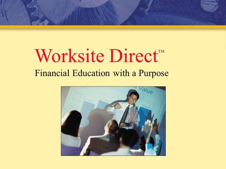 Worksite Direct ™ Financial Education with a Purpose.