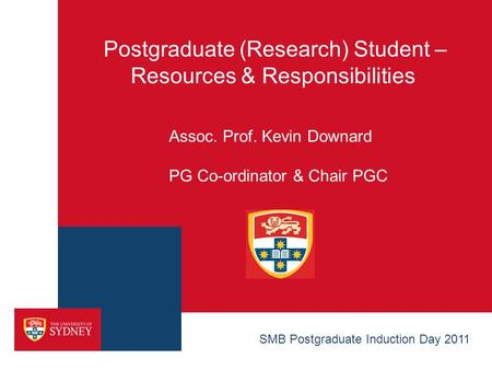 Postgraduate (Research) Student – Resources & Responsibilities Assoc. Prof. Kevin Downard PG Co-ordinator & Chair PGC SMB Postgraduate Induction Day 2011.