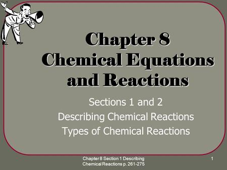 Chapter 8 Section 1 Describing Chemical Reactions p. 261-275 1 Chapter 8 Chemical Equations and Reactions Sections 1 and 2 Describing Chemical Reactions.
