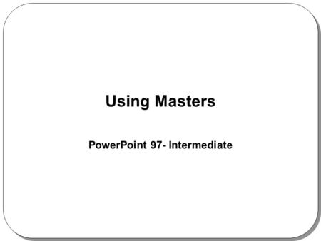 Using Masters PowerPoint 97- Intermediate. What Are Slide Masters? Four PowerPoint masters: –Slide Master –Title Master –Handout Master –Notes Master.