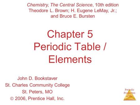 Periodic Properties of the Elements Chapter 5 Periodic Table / Elements John D. Bookstaver St. Charles Community College St. Peters, MO  2006, Prentice.