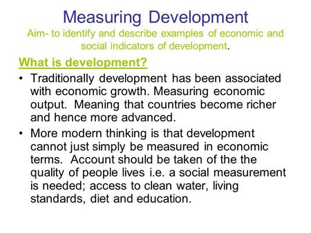 Measuring Development Aim- to identify and describe examples of economic and social indicators of development. What is development? Traditionally development.