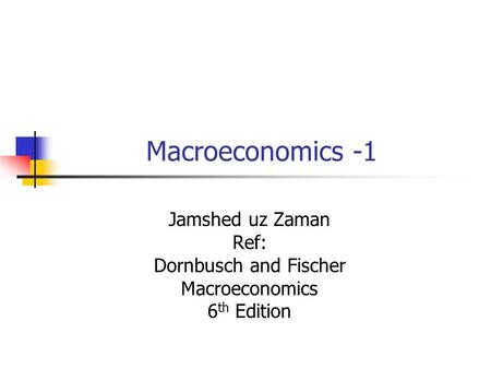 Macroeconomics -1 Jamshed uz Zaman Ref: Dornbusch and Fischer Macroeconomics 6 th Edition.