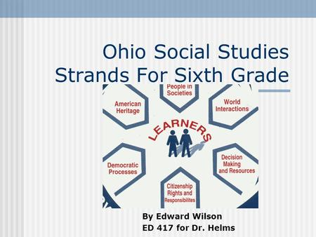 Ohio Social Studies Strands For Sixth Grade By Edward Wilson ED 417 for Dr. Helms.