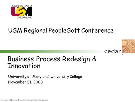 Copyright 2003 – Cedar Enterprise Solutions, Inc. All rights reserved. Business Process Redesign & Innovation University of Maryland, University College.