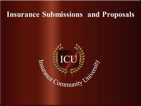 . www.InsuranceCommunityUniversity.com Insurance Submissions and Proposals.