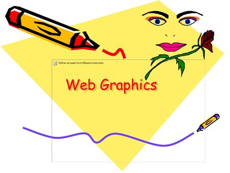 Web Graphics. Colours and Display Graphics and Modems 28.8kbps = 3.6 KB per second 36 KB takes 10 seconds to load. Pixels and color.