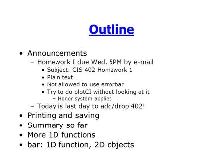 Outline Announcements –Homework I due Wed. 5PM by e-mail Subject: CIS 402 Homework 1 Plain text Not allowed to use errorbar Try to do plotCI without looking.
