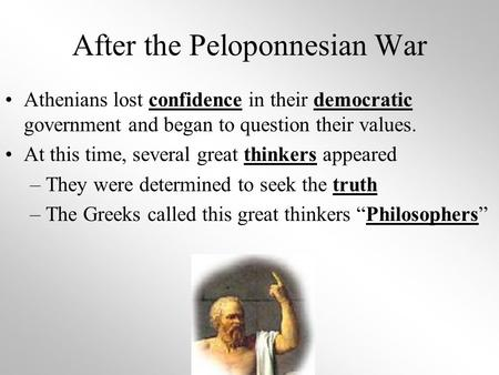 After the Peloponnesian War Athenians lost confidence in their democratic government and began to question their values. At this time, several great thinkers.