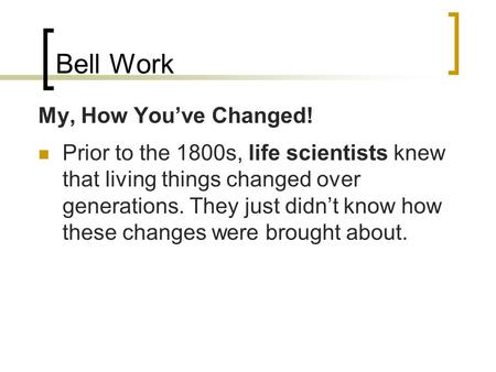Bell Work My, How You've Changed! Prior to the 1800s, life scientists knew that living things changed over generations. They just didn't know how these.