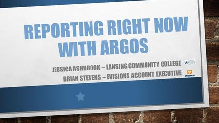 REPORTING RIGHT NOW WITH ARGOS JESSICA ASHBROOK – LANSING COMMUNITY COLLEGE BRIAN STEVENS – EVISIONS ACCOUNT EXECUTIVE.
