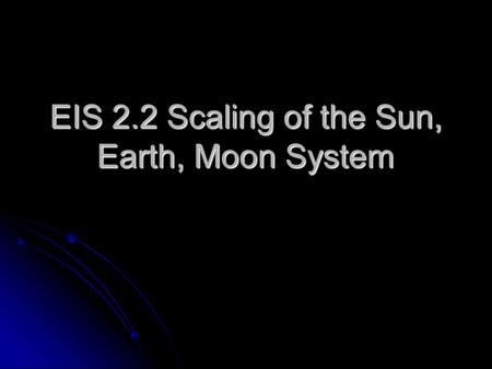 EIS 2.2 Scaling of the Sun, Earth, Moon System. Table 1 Size & Distance Comparison of the SEM Solar System Body Distance from Earth (km) Earths Away Diameter.