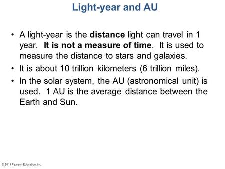 © 2014 Pearson Education, Inc. Light-year and AU A light-year is the distance light can travel in 1 year. It is not a measure of time. It is used to measure.