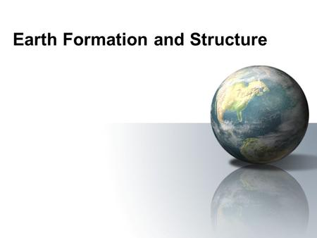 Earth Formation and Structure. Early Earth: Age and Formation Condensed from solar nebula 4.6 billion years ago along with the rest of the planets in.