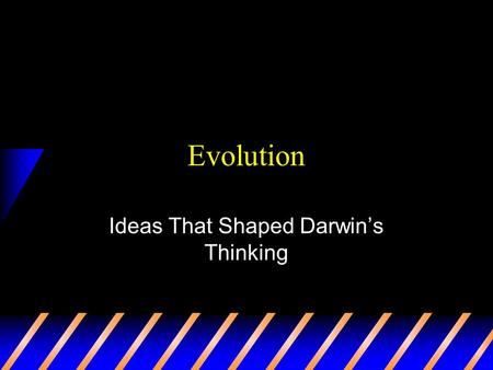 Evolution Ideas That Shaped Darwin's Thinking At the time… Most people believed the Earth was only a few thousand years old Most believe species and.