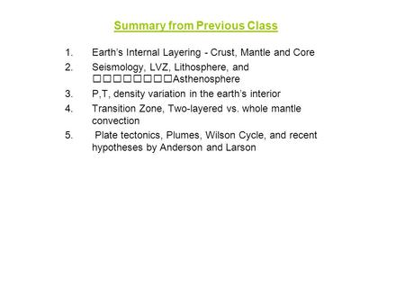 Summary from Previous Class 1.Earth's Internal Layering - Crust, Mantle and Core 2.Seismology, LVZ, Lithosphere, and Asthenosphere 3.P,T, density variation.