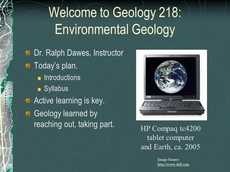 Welcome to Geology 218: Environmental Geology Dr. Ralph Dawes, Instructor Today's plan. Introductions Syllabus Active learning is key. Geology learned.