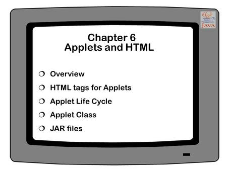 Chapter 6 Applets and HTML  Overview  HTML tags for Applets  Applet Life Cycle  Applet Class  JAR files.