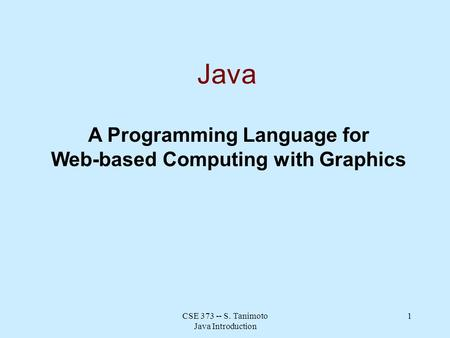 CSE 373 -- S. Tanimoto Java Introduction 1 Java A Programming Language for Web-based Computing with Graphics.