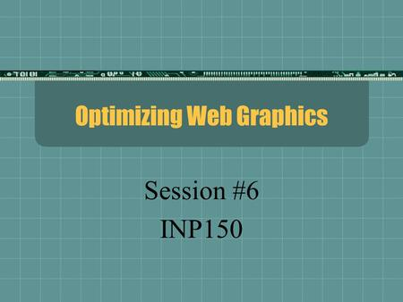 Optimizing Web Graphics Session #6 INP150. Image Types Types  Bitmap / Raster---dots  Bitmap images are made of individual pixels arranged in patterns.