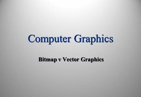 Computer Graphics Bitmap v Vector Graphics. Learning Objectives: By the end of this topic you should be able to: