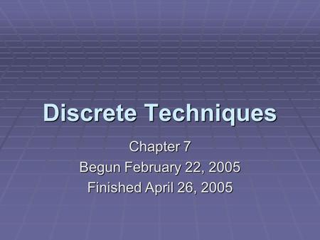 Discrete Techniques Chapter 7 Begun February 22, 2005 Finished April 26, 2005.