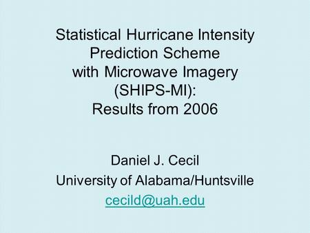 Statistical Hurricane Intensity Prediction Scheme with Microwave Imagery (SHIPS-MI): Results from 2006 Daniel J. Cecil University of Alabama/Huntsville.