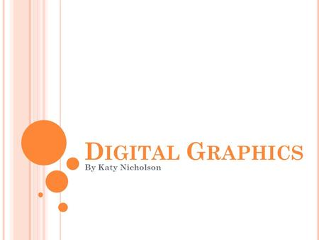 D IGITAL G RAPHICS By Katy Nicholson. W HAT ARE DIGITAL GRAPHICS ? Digital graphics are any images that are produced using software or a computer program.