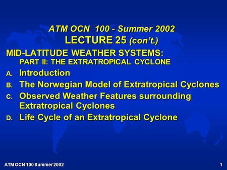 ATM OCN 100 Summer 2002 1 ATM OCN 100 - Summer 2002 LECTURE 25 (con't.) MID-LATITUDE WEATHER SYSTEMS: PART II: THE EXTRATROPICAL CYCLONE A. Introduction.