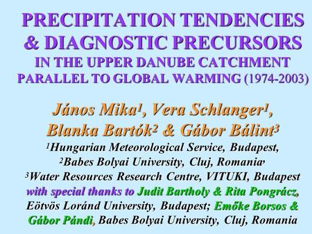 PRECIPITATION TENDENCIES & DIAGNOSTIC PRECURSORS IN THE UPPER DANUBE CATCHMENT PARALLEL TO GLOBAL WARMING (1974-2003) János Mika 1, Vera Schlanger 1,