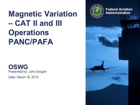 Federal Aviation Administration Magnetic Variation – CAT II and III Operations PANC/PAFA OSWG Presented by: John Swigart Date: March 18, 2015.