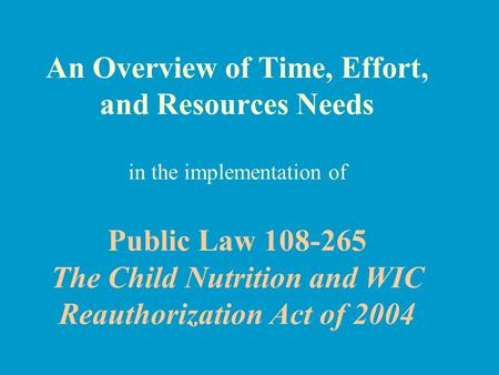 An Overview of Time, Effort, and Resources Needs in the implementation of Public Law 108-265 The Child Nutrition and WIC Reauthorization Act of 2004.
