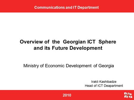 2010 Ministry of Economic Development of Georgia Communications and IT Department Overview of the Georgian ICT Sphere and its Future Development Irakli.