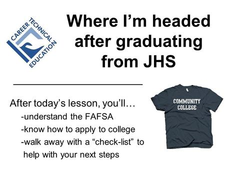 "Where I'm headed after graduating from JHS After today's lesson, you'll… -understand the FAFSA -know how to apply to college -walk away with a ""check-list"""