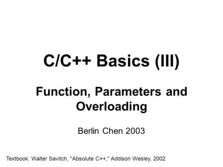 C/C++ Basics (III) Function, Parameters and Overloading Berlin Chen 2003 Textbook: Walter Savitch, Absolute C++, Addison Wesley, 2002.