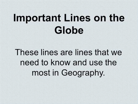 Important Lines on the Globe These lines are lines that we need to know and use the most in Geography.