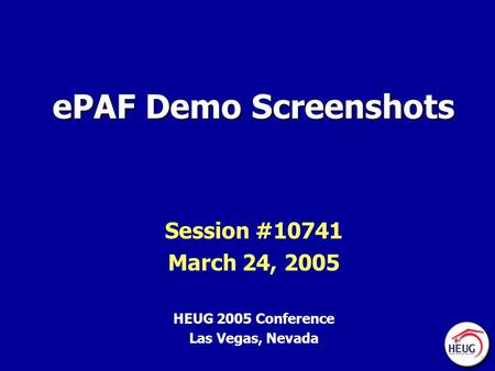 EPAF Demo Screenshots Session #10741 March 24, 2005 HEUG 2005 Conference Las Vegas, Nevada.