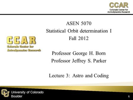 University of Colorado Boulder ASEN 5070 Statistical Orbit determination I Fall 2012 Professor George H. Born Professor Jeffrey S. Parker Lecture 3: Astro.