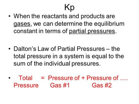 Kp When the reactants and products are gases, we can determine the equilibrium constant in terms of partial pressures. Dalton's Law of Partial Pressures.