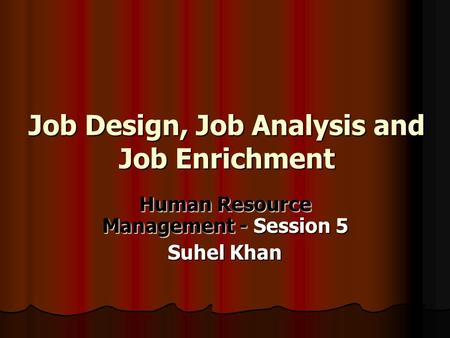 Job Design, Job Analysis and Job Enrichment Human Resource Management - Session 5 Suhel Khan.