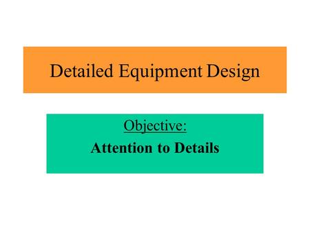 Detailed Equipment Design Objective: Attention to Details.