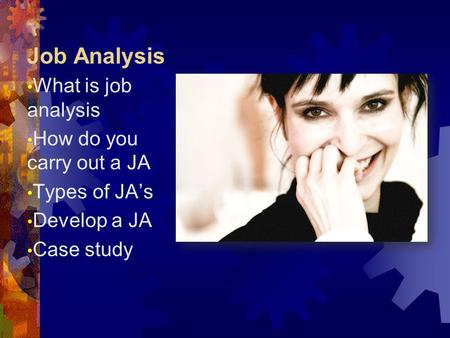 Job Analysis What is job analysis How do you carry out a JA Types of JA's Develop a JA Case study.
