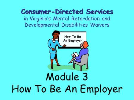 Module 3 How To Be An Employer Consumer-Directed Services in Virginia's Mental Retardation and Developmental Disabilities Waivers.