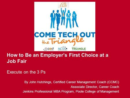 How to Be an Employer's First Choice at a Job Fair Execute on the 3 Ps By John Hutchings, Certified Career Management Coach (CCMC) Associate Director,