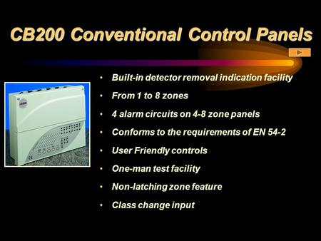 CB200 Conventional Control Panels Built-in detector removal indication facility From 1 to 8 zones 4 alarm circuits on 4-8 zone panels Conforms to the requirements.