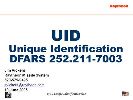 RMS Unique Identification Team UID Unique Identification DFARS 252.211-7003 Jim Vickers Raytheon Missile System 520-575-9495 10.