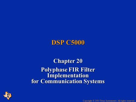 Copyright © 2003 Texas Instruments. All rights reserved. DSP C5000 Chapter 20 Polyphase FIR Filter Implementation for Communication Systems.