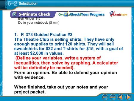 Over Lesson 6–1 Example 3 1.P. 373 Guided Practice #3 The Theatre Club is selling shirts. They have only enough supplies to print 120 shirts. They will.